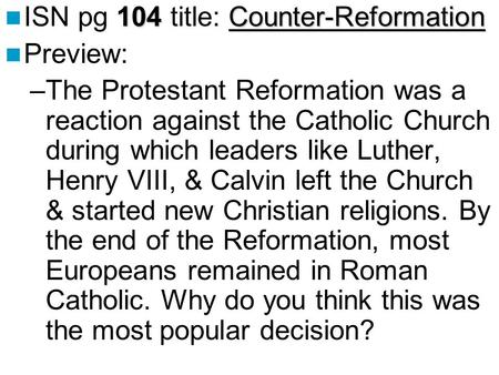 104Counter-Reformation ISN pg 104 title: Counter-Reformation Preview: –The Protestant Reformation was a reaction against the Catholic Church during which.