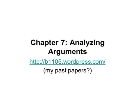 Chapter 7: Analyzing Arguments  (my past papers?)