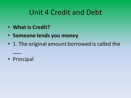 Unit 4 Credit and Debt What is Credit? Someone lends you money 1. The original amount borrowed is called the ___ Principal.