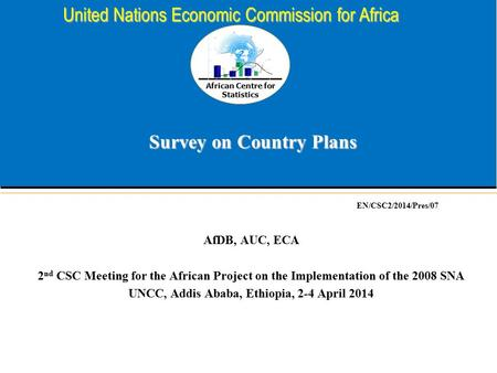 African Centre for Statistics United Nations Economic Commission for Africa Survey on Country Plans AfDB, AUC, ECA 2 nd CSC Meeting for the African Project.