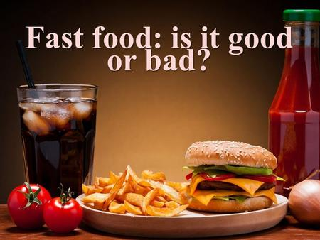 Fast food: is it good or bad? bread, potatoes, meat, fish, dairy products (milk, chees), fruit, eggs; bread, potatoes, meat, fish, dairy products (milk,