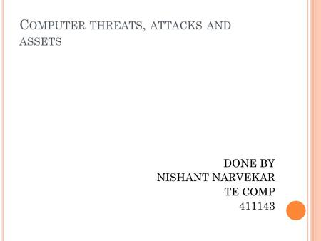 C OMPUTER THREATS, ATTACKS AND ASSETS DONE BY NISHANT NARVEKAR TE COMP 411143.