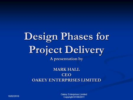 18/02/2016 Oakey Enterprises Limited Copyright 01/08/2011 Design Phases for Project Delivery A presentation by MARK HALL CEO OAKEY ENTERPRISES LIMITED.