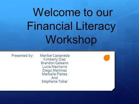 Welcome to our Financial Literacy Workshop Presented by: Maribel Castaneda Kimberly Diaz Brandon Galeano Lucia Machorro Diego Martinez Marbella Pleitez.