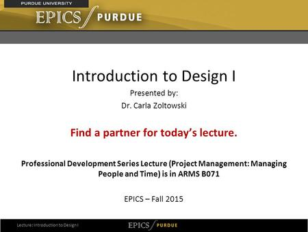 1 Introduction to Design I Presented by: Dr. Carla Zoltowski Find a partner for today's lecture. Professional Development Series Lecture (Project Management: