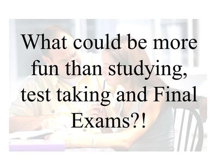 What could be more fun than studying, test taking and Final Exams?!