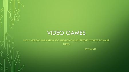 VIDEO GAMES HOW VIDEO GAMES ARE MADE AND HOW MUCH EFFORT IT TAKES TO MAKE THEM. BY WYATT.