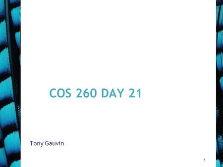 1 COS 260 DAY 21 Tony Gauvin. 2 Agenda Questions? 8 th Mini Quiz corrected –Good results 9 Th Mini Quiz Today –40 min covering Chap 9 Assignment 5 Due.