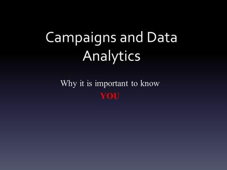 Campaigns and Data Analytics Why it is important to know YOU.