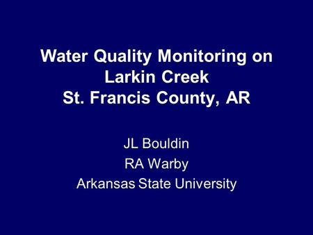 Water Quality Monitoring on Larkin Creek St. Francis County, AR JL Bouldin RA Warby Arkansas State University.