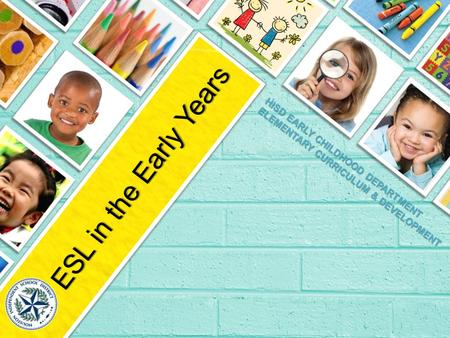 HISD EARLY CHILDHOOD DEPARTMENT ELEMENTARY CURRICULUM & DEVELOPMENT ESL in the Early Years.