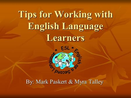 Tips for Working with English Language Learners By: Mark Paskert & Myra Talley.
