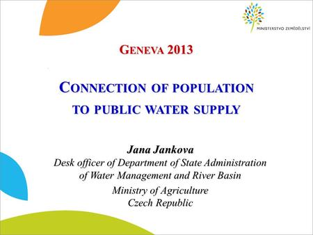 C ONNECTION OF POPULATION TO PUBLIC WATER SUPPLY Jana Jankova Desk officer of Department of State Administration of Water Management and River Basin Ministry.