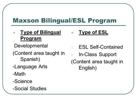 Maxson Bilingual/ESL Program Type of Bilingual Program Developmental (Content area taught in Spanish) -Language Arts -Math -Science -Social Studies Type.