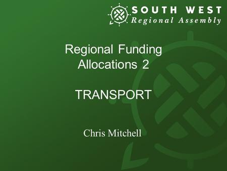 Regional Funding Allocations 2 TRANSPORT Chris Mitchell.