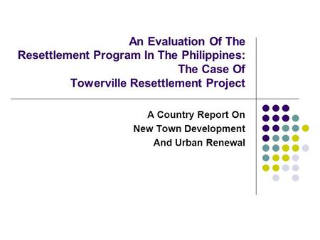 An Evaluation Of The Resettlement Program In The Philippines: The Case Of Towerville Resettlement Project A Country Report On New Town Development And.