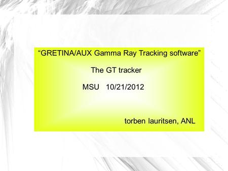 """GRETINA/AUX Gamma Ray Tracking software"" The GT tracker MSU 10/21/2012 torben lauritsen, ANL."