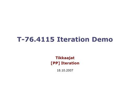 T-76.4115 Iteration Demo Tikkaajat [PP] Iteration 18.10.2007.