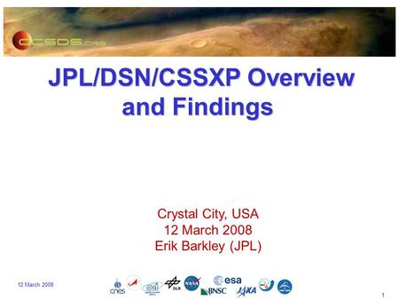 1 12 March 2008 JPL/DSN/CSSXP Overview and Findings JPL/DSN/CSSXP Overview and Findings Crystal City, USA 12 March 2008 Erik Barkley (JPL)
