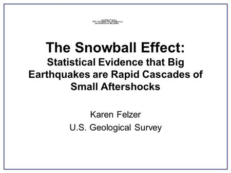 The Snowball Effect: Statistical Evidence that Big Earthquakes are Rapid Cascades of Small Aftershocks Karen Felzer U.S. Geological Survey.