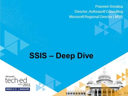 SSIS – Deep Dive Praveen Srivatsa Director, Asthrasoft Consulting Microsoft Regional Director | MVP.