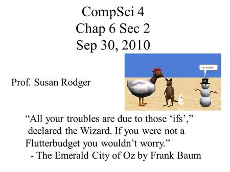 "CompSci 4 Chap 6 Sec 2 Sep 30, 2010 Prof. Susan Rodger ""All your troubles are due to those 'ifs',"" declared the Wizard. If you were not a Flutterbudget."