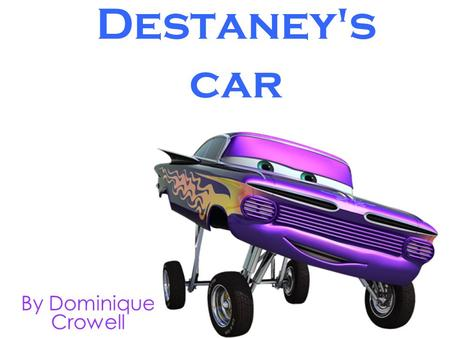 Destaney's car By Dominique Crowell. © 2010 Dominique Crowell April 13, 2010 All rights reserved. This book or any portion thereof may not be reproduced.