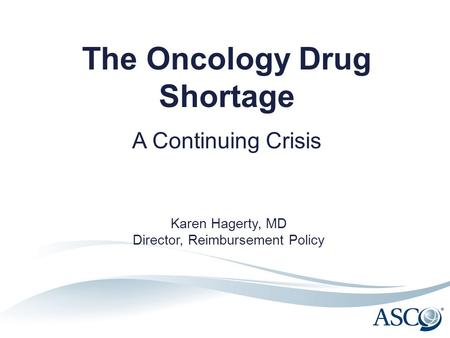 The Oncology Drug Shortage A Continuing Crisis Karen Hagerty, MD Director, Reimbursement Policy.