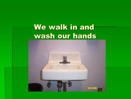 We walk in and wash our hands. Check in to class.