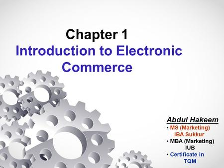 Chapter 1 Introduction to Electronic Commerce Abdul Hakeem MS (Marketing) IBA Sukkur MBA (Marketing) IUB Certificate in TQM.