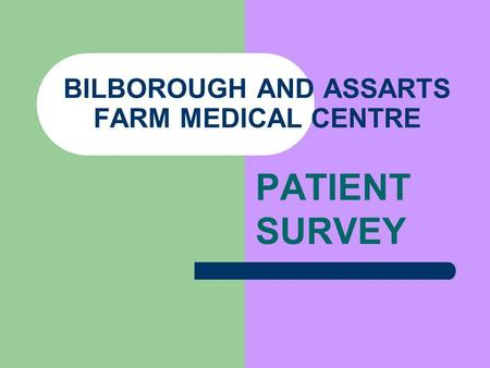 BILBOROUGH AND ASSARTS FARM MEDICAL CENTRE PATIENT SURVEY.