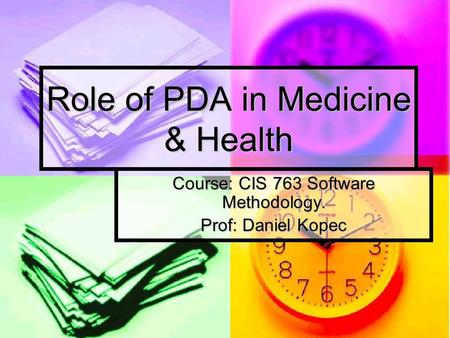 Role of PDA in Medicine & Health Course: CIS 763 Software Methodology. Prof: Daniel Kopec.