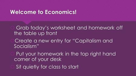 "Welcome to Economics!  Grab today's worksheet and homework off the table up front  Create a new entry for ""Capitalism and Socialism""  Put your homework."