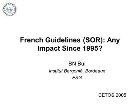French Guidelines (SOR): Any Impact Since 1995? BN Bui Institut Bergonié, Bordeaux FSG CETOS 2005.