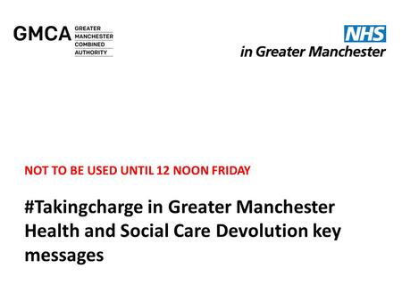 NOT TO BE USED UNTIL 12 NOON FRIDAY #Takingcharge in Greater Manchester Health and Social Care Devolution key messages.