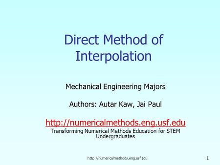 1 Direct Method of Interpolation Mechanical Engineering Majors Authors: Autar Kaw, Jai Paul