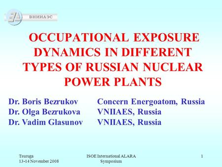 Tsuruga 13-14 November 2008 ISOE International ALARA Symposium 1 OCCUPATIONAL EXPOSURE DYNAMICS IN DIFFERENT TYPES OF RUSSIAN NUCLEAR POWER PLANTS Dr.