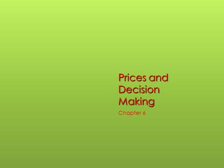 Prices and Decision Making Chapter 6. Sec. 1 Prices as Signals  Price- monetary value established by supply and demand.  Prices serve as a link between.
