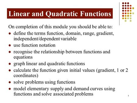 1 Linear and Quadratic Functions On completion of this module you should be able to: define the terms function, domain, range, gradient, independent/dependent.