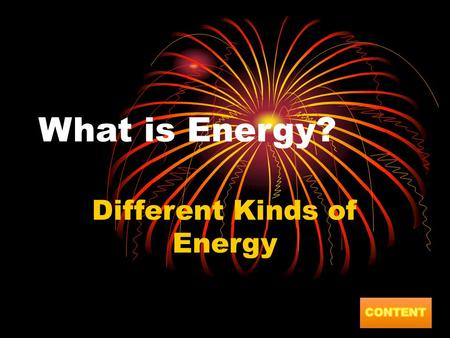 What is Energy? Different Kinds of Energy. Content What is Energy? Can you make things move? Chemical Energy Electrical Energy Heat Energy Light Energy.