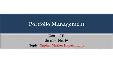 Portfolio Management Unit – III Session No. 19 Topic: Capital Market Expectations Unit – III Session No. 19 Topic: Capital Market Expectations.