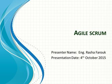 A GILE SCRUM Presenter Name: Eng. Rasha Farouk Presentation Date: 4 th October 2015.