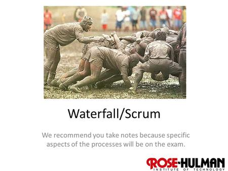 1 Waterfall/Scrum We recommend you take notes because specific aspects of the processes will be on the exam.