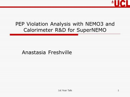 1st Year Talk1 PEP Violation Analysis with NEMO3 and Calorimeter R&D for SuperNEMO Anastasia Freshville.