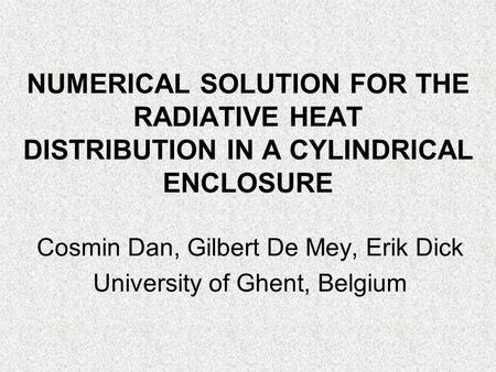 NUMERICAL SOLUTION FOR THE RADIATIVE HEAT DISTRIBUTION IN A CYLINDRICAL ENCLOSURE Cosmin Dan, Gilbert De Mey, Erik Dick University of Ghent, Belgium.