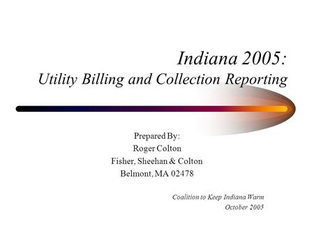 Indiana 2005: Utility Billing and Collection Reporting Prepared By: Roger Colton Fisher, Sheehan & Colton Belmont, MA 02478 Coalition to Keep Indiana Warm.