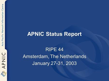 APNIC Status Report RIPE 44 Amsterdam, The Netherlands January 27-31, 2003.