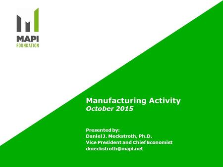 Manufacturing Activity October 2015 Presented by: Daniel J. Meckstroth, Ph.D. Vice President and Chief Economist