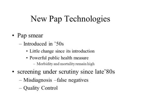 New Pap Technologies Pap smear –Introduced in '50s Little change since its introduction Powerful public health measure –Morbidity and mortality remain.