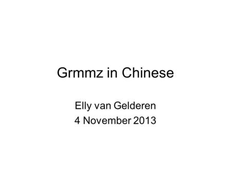 Grmmz in Chinese Elly van Gelderen 4 November 2013.